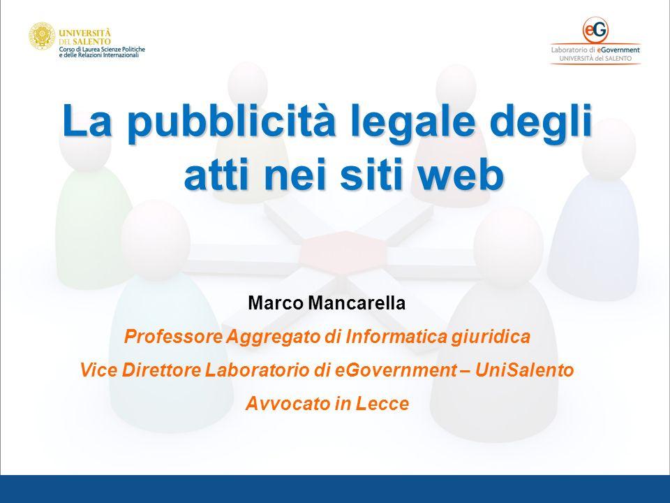 La pubblicità legale degli atti nei siti web Marco Mancarella Professore Aggregato di Informatica giuridica Vice Direttore Laboratorio di eGovernment