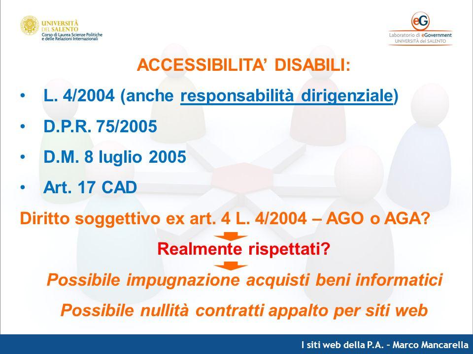 I siti web della P.A. – Marco Mancarella ACCESSIBILITA DISABILI: L. 4/2004 (anche responsabilità dirigenziale) D.P.R. 75/2005 D.M. 8 luglio 2005 Art.
