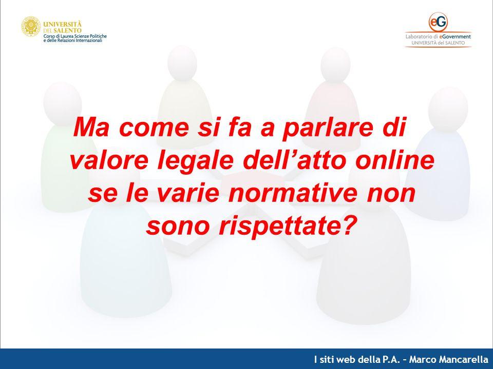 I siti web della P.A. – Marco Mancarella Ma come si fa a parlare di valore legale dellatto online se le varie normative non sono rispettate?