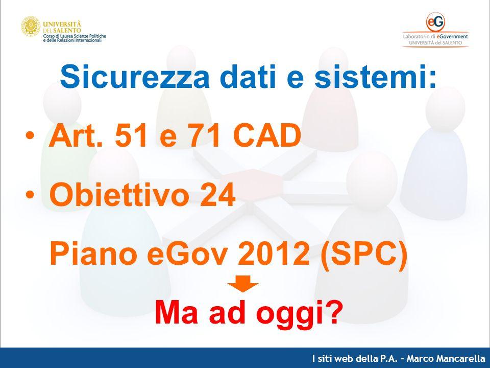 I siti web della P.A. – Marco Mancarella Sicurezza dati e sistemi: Art. 51 e 71 CAD Obiettivo 24 Piano eGov 2012 (SPC) Ma ad oggi?