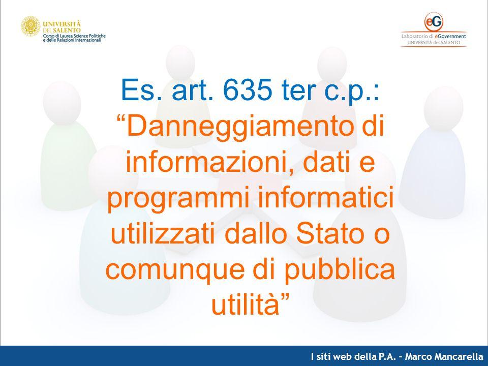 I siti web della P.A. – Marco Mancarella Es. art. 635 ter c.p.: Danneggiamento di informazioni, dati e programmi informatici utilizzati dallo Stato o