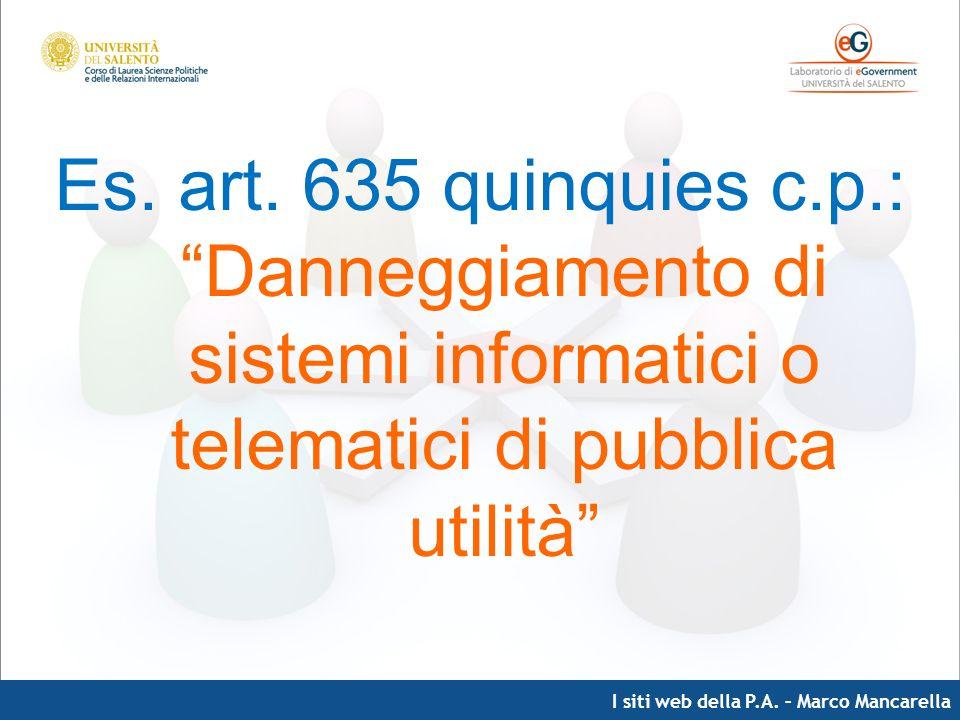 I siti web della P.A. – Marco Mancarella Es. art. 635 quinquies c.p.: Danneggiamento di sistemi informatici o telematici di pubblica utilità