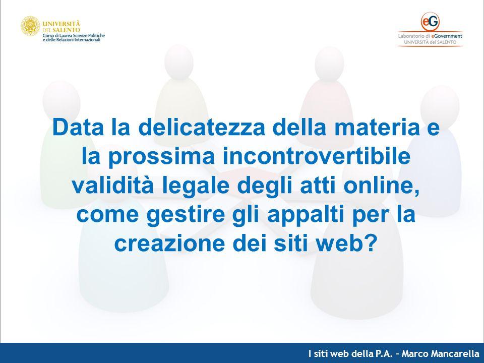 I siti web della P.A. – Marco Mancarella Data la delicatezza della materia e la prossima incontrovertibile validità legale degli atti online, come ges