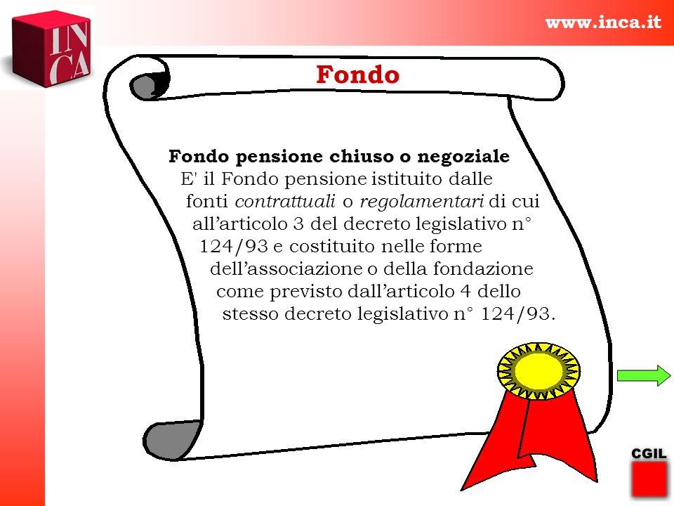 www.inca.it Fondo Fondo pensione chiuso o negoziale E' il Fondo pensione istituito dalle fonti contrattuali o regolamentari di cui allarticolo 3 del d