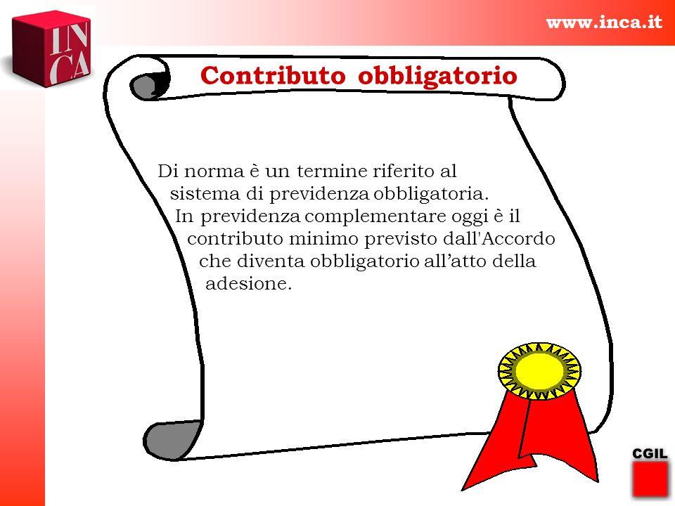 www.inca.it Contributo obbligatorio Di norma è un termine riferito al sistema di previdenza obbligatoria. In previdenza complementare oggi è il contri