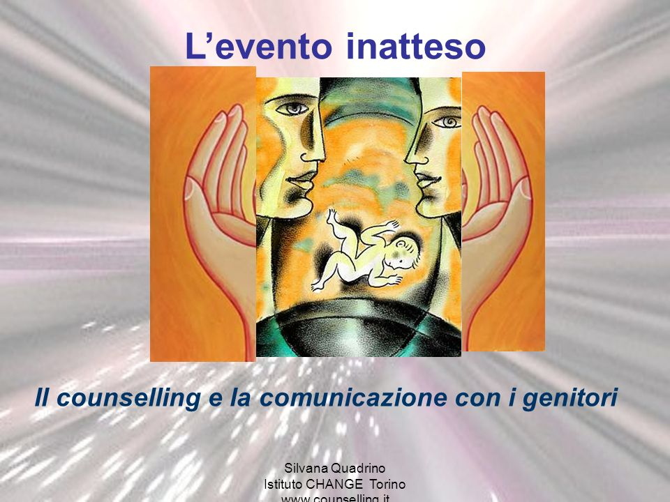 Silvana Quadrino Istituto CHANGE Torino www.counselling.it Levento inatteso Il counselling e la comunicazione con i genitori