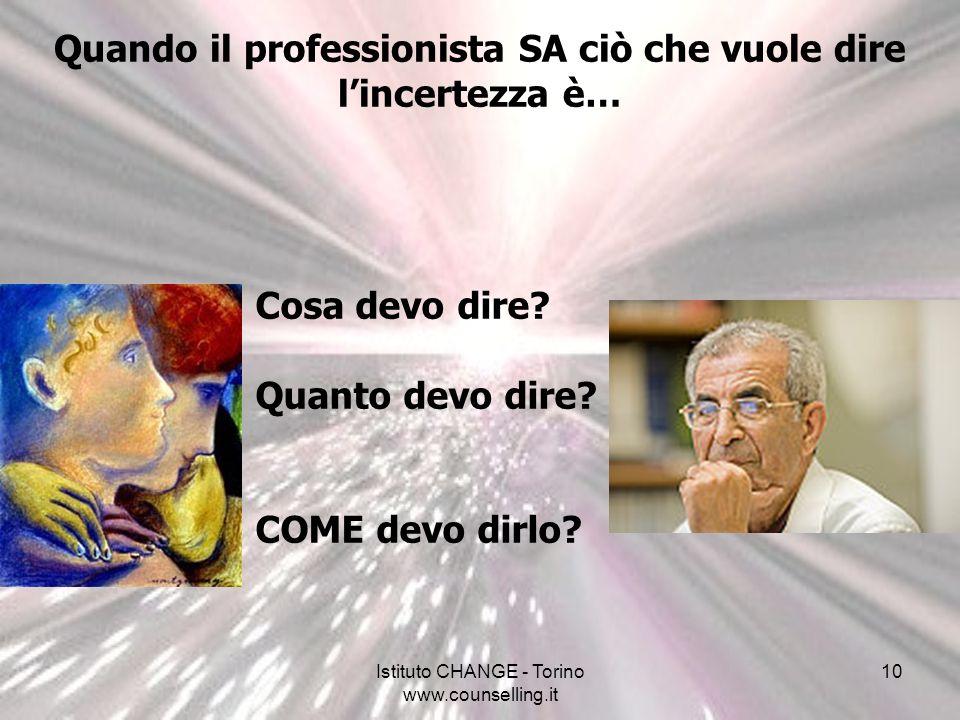 Istituto CHANGE - Torino www.counselling.it 10 Quando il professionista SA ciò che vuole dire lincertezza è… Cosa devo dire? Quanto devo dire? COME de