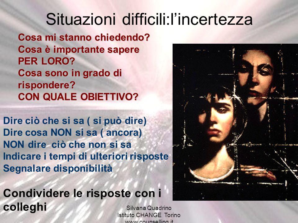 Silvana Quadrino Istituto CHANGE Torino www.counselling.it Situazioni difficili:lincertezza Cosa mi stanno chiedendo? Cosa è importante sapere PER LOR