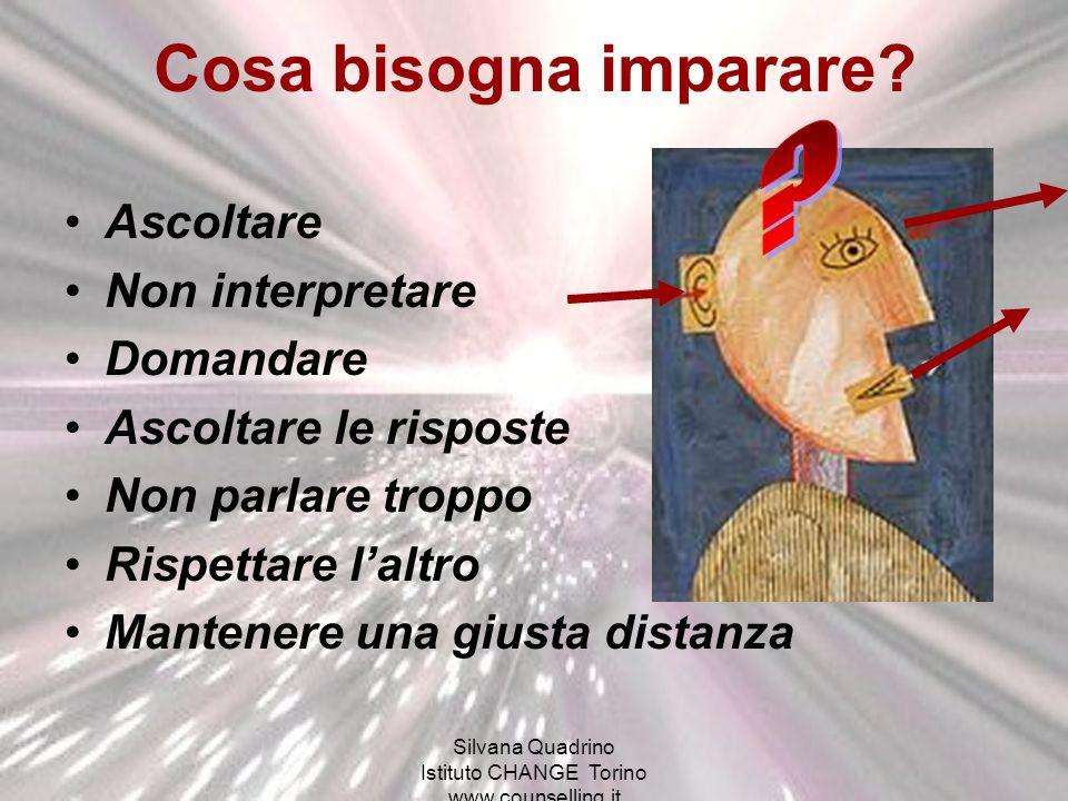Silvana Quadrino Istituto CHANGE Torino www.counselling.it Cosa bisogna imparare? Ascoltare Non interpretare Domandare Ascoltare le risposte Non parla