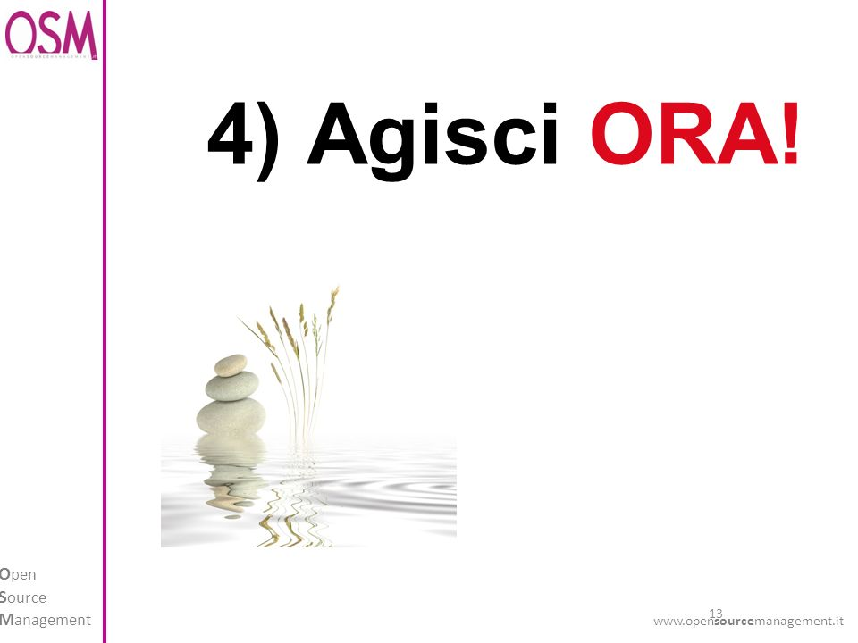 13 O pen S ource M anagement www.opensourcemanagement.it 4) Agisci ORA!