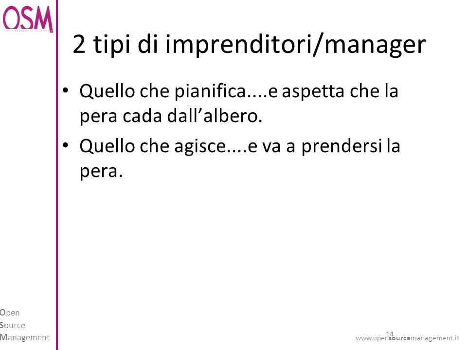 14 O pen S ource M anagement www.opensourcemanagement.it 2 tipi di imprenditori/manager Quello che pianifica....e aspetta che la pera cada dallalbero.