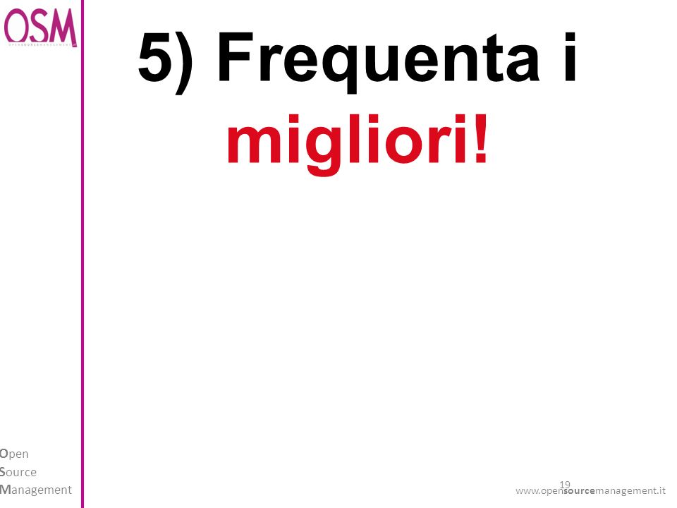 19 O pen S ource M anagement www.opensourcemanagement.it 5) Frequenta i migliori!