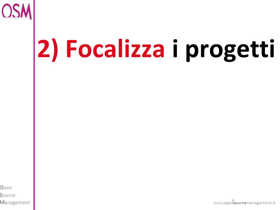 6 O pen S ource M anagement www.opensourcemanagement.it 2) Focalizza i progetti