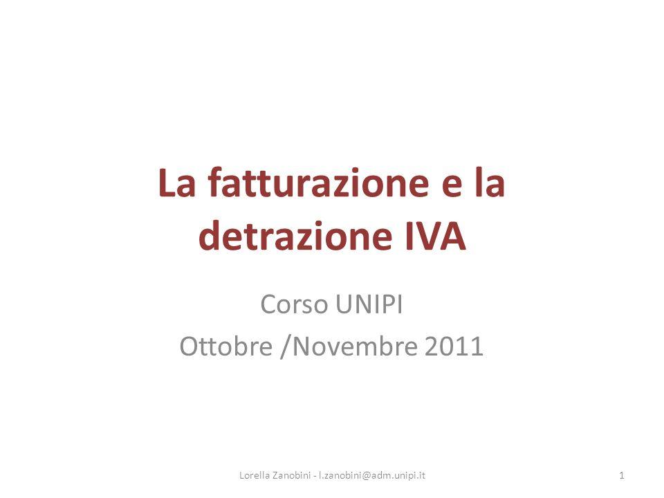 La fatturazione e la detrazione IVA Corso UNIPI Ottobre /Novembre 2011 1Lorella Zanobini - l.zanobini@adm.unipi.it