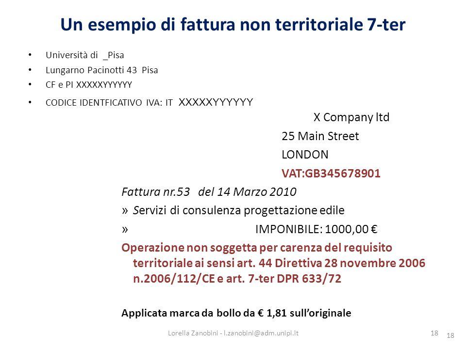 18 Un esempio di fattura non territoriale 7-ter 18 Università di _Pisa Lungarno Pacinotti 43 Pisa CF e PI XXXXXYYYYYY CODICE IDENTFICATIVO IVA: IT XXXXXYYYYYY X Company ltd 25 Main Street LONDON VAT:GB345678901 Fattura nr.53 del 14 Marzo 2010 » Servizi di consulenza progettazione edile » IMPONIBILE: 1000,00 Operazione non soggetta per carenza del requisito territoriale ai sensi art.