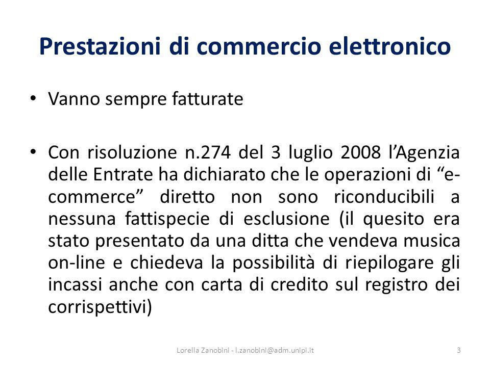 Prestazioni di commercio elettronico Vanno sempre fatturate Con risoluzione n.274 del 3 luglio 2008 lAgenzia delle Entrate ha dichiarato che le operazioni di e- commerce diretto non sono riconducibili a nessuna fattispecie di esclusione (il quesito era stato presentato da una ditta che vendeva musica on-line e chiedeva la possibilità di riepilogare gli incassi anche con carta di credito sul registro dei corrispettivi) 3Lorella Zanobini - l.zanobini@adm.unipi.it