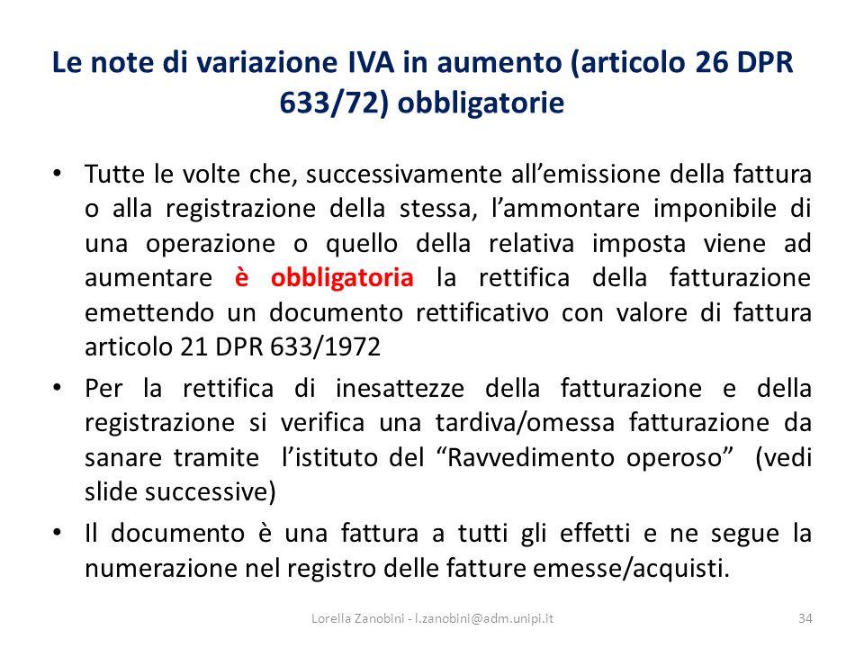 Le note di variazione IVA in aumento (articolo 26 DPR 633/72) obbligatorie Tutte le volte che, successivamente allemissione della fattura o alla registrazione della stessa, lammontare imponibile di una operazione o quello della relativa imposta viene ad aumentare è obbligatoria la rettifica della fatturazione emettendo un documento rettificativo con valore di fattura articolo 21 DPR 633/1972 Per la rettifica di inesattezze della fatturazione e della registrazione si verifica una tardiva/omessa fatturazione da sanare tramite listituto del Ravvedimento operoso (vedi slide successive) Il documento è una fattura a tutti gli effetti e ne segue la numerazione nel registro delle fatture emesse/acquisti.