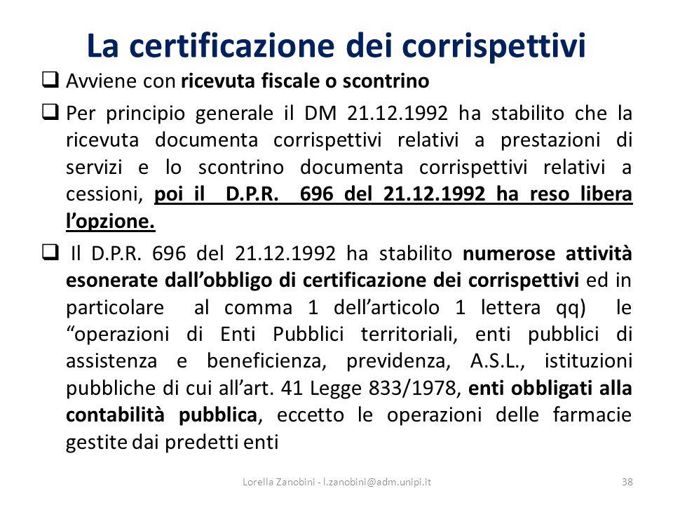 La certificazione dei corrispettivi Avviene con ricevuta fiscale o scontrino Per principio generale il DM 21.12.1992 ha stabilito che la ricevuta documenta corrispettivi relativi a prestazioni di servizi e lo scontrino documenta corrispettivi relativi a cessioni, poi il D.P.R.