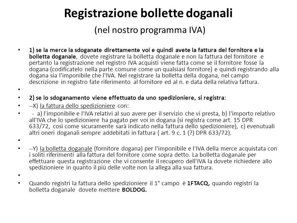 Registrazione bollette doganali (nel nostro programma IVA) 1) se la merce la sdoganate direttamente voi e quindi avete la fattura del fornitore e la bolletta doganale, dovete registrare la bolletta doganale e non la fattura del fornitore e pertanto la registrazione nel registro IVA acquisti viene fatta come se il fornitore fosse la dogana (codificatelo nella parte comune come un qualsiasi fornitore) e quindi registrando alla dogana sia l imponibile che l IVA.