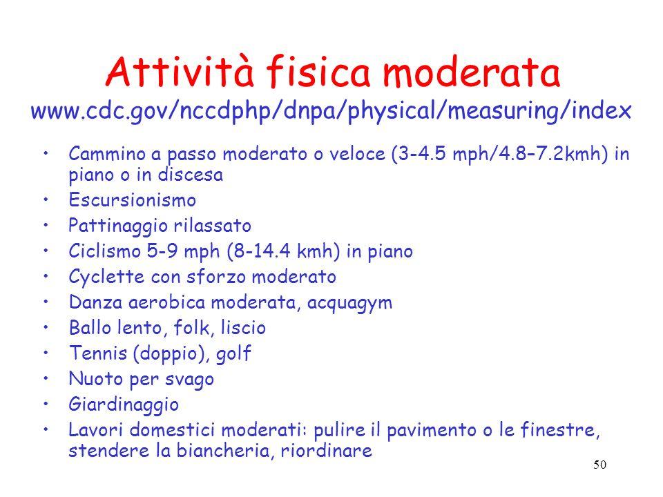 50 Attività fisica moderata www.cdc.gov/nccdphp/dnpa/physical/measuring/index Cammino a passo moderato o veloce (3-4.5 mph/4.8–7.2kmh) in piano o in d