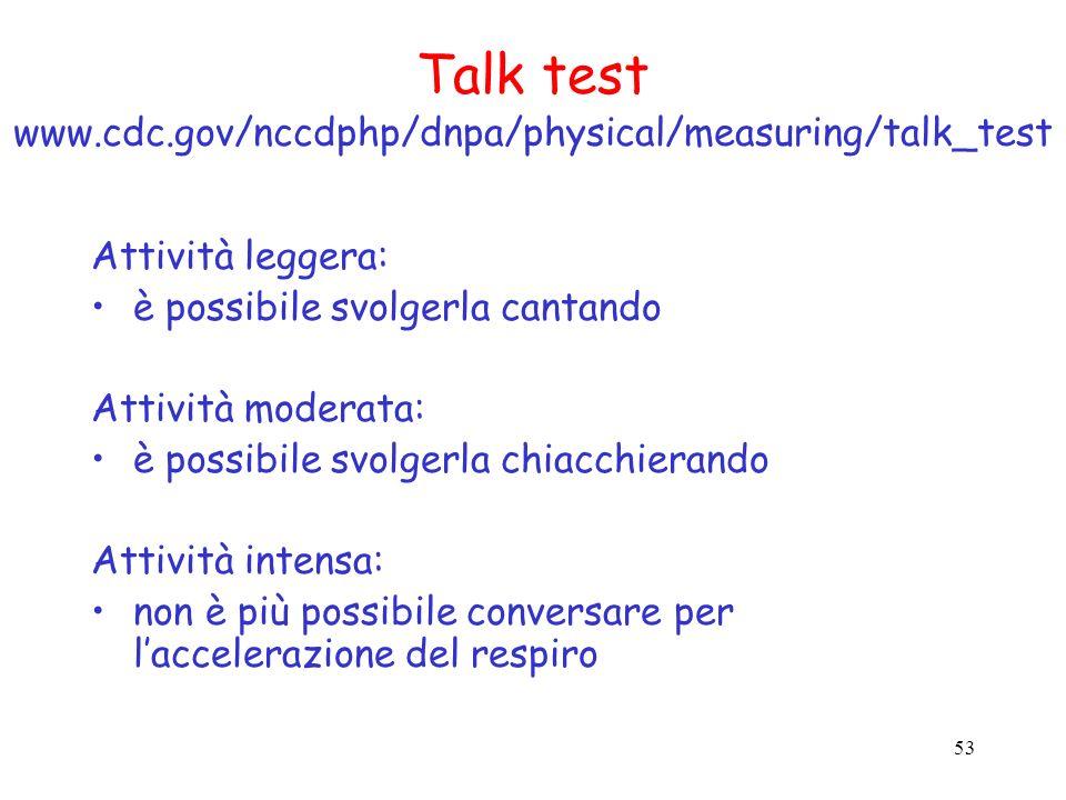 53 Talk test www.cdc.gov/nccdphp/dnpa/physical/measuring/talk_test Attività leggera: è possibile svolgerla cantando Attività moderata: è possibile svo