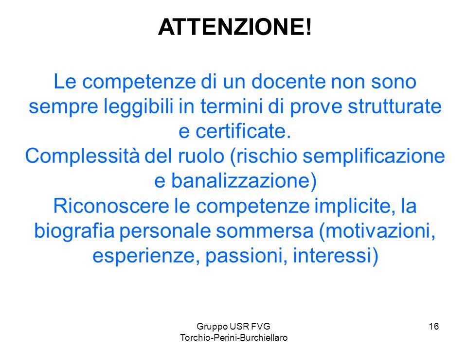 Gruppo USR FVG Torchio-Perini-Burchiellaro 16 ATTENZIONE! Le competenze di un docente non sono sempre leggibili in termini di prove strutturate e cert
