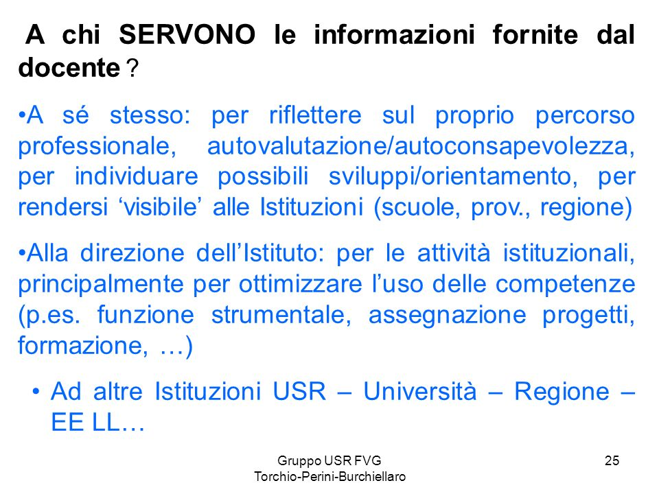 Gruppo USR FVG Torchio-Perini-Burchiellaro 25 A chi SERVONO le informazioni fornite dal docente ? A sé stesso: per riflettere sul proprio percorso pro