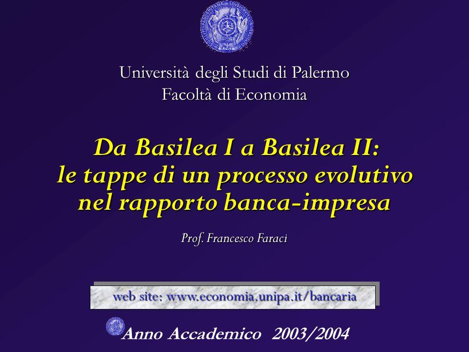 Anno Accademico 2003/2004 Università degli Studi di Palermo Facoltà di Economia Da Basilea I a Basilea II: le tappe di un processo evolutivo nel rapporto banca-impresa Prof.