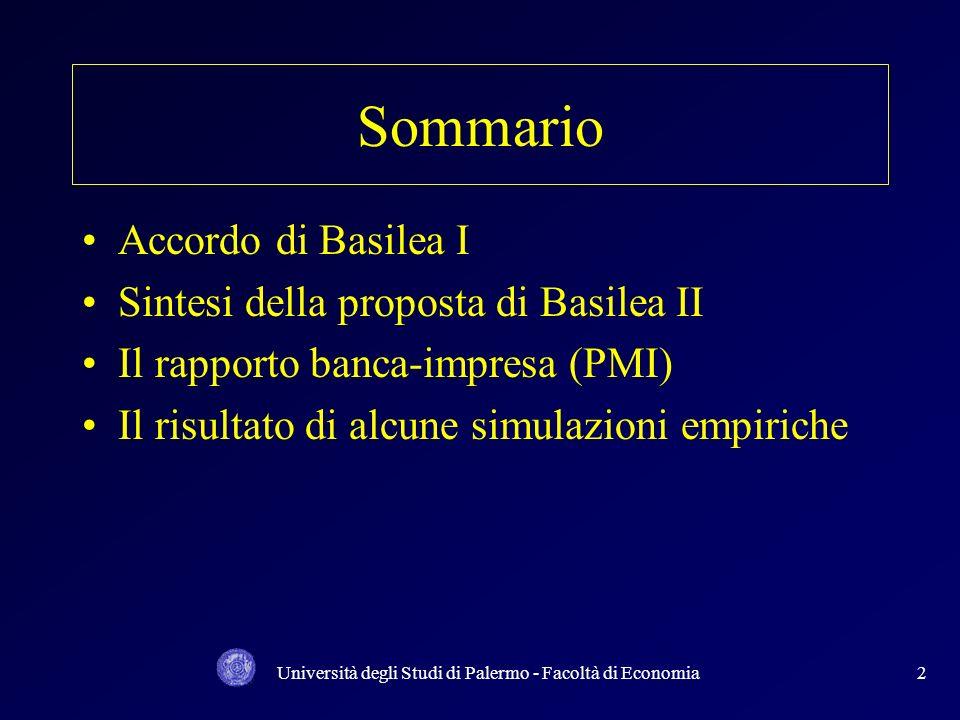 Università degli Studi di Palermo - Facoltà di Economia2 Sommario Accordo di Basilea I Sintesi della proposta di Basilea II Il rapporto banca-impresa (PMI) Il risultato di alcune simulazioni empiriche