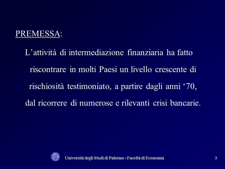Università degli Studi di Palermo - Facoltà di Economia3 PREMESSA: Lattività di intermediazione finanziaria ha fatto riscontrare in molti Paesi un livello crescente di rischiosità testimoniato, a partire dagli anni 70, dal ricorrere di numerose e rilevanti crisi bancarie.