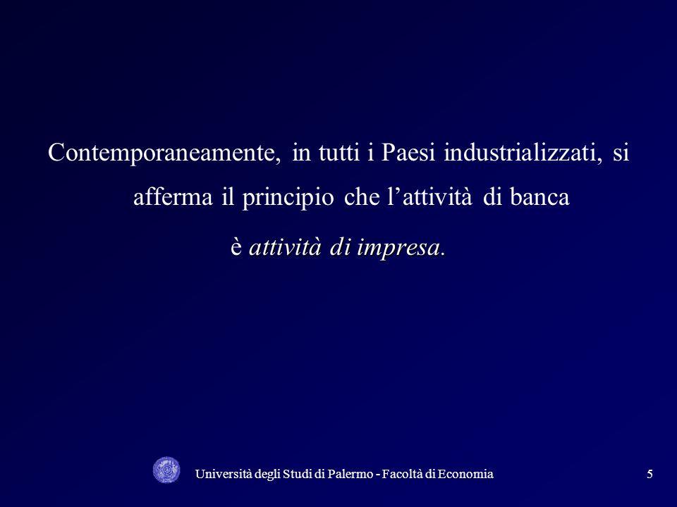 Università degli Studi di Palermo - Facoltà di Economia5 Contemporaneamente, in tutti i Paesi industrializzati, si afferma il principio che lattività di banca attività di impresa.