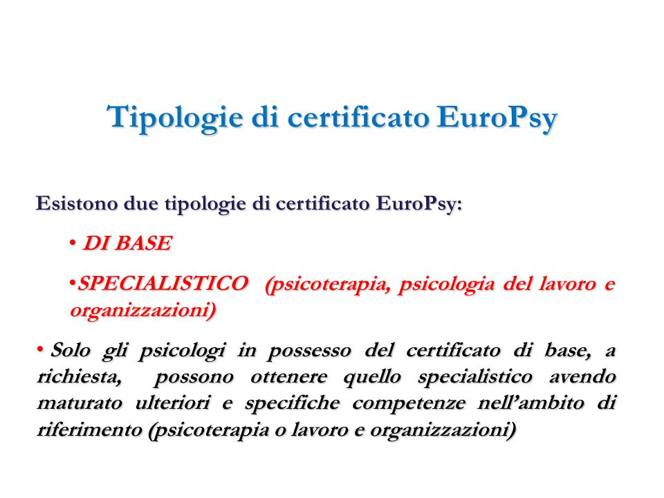 Tipologie di certificato EuroPsy Esistono due tipologie di certificato EuroPsy: DI BASE DI BASE SPECIALISTICO (psicoterapia, psicologia del lavoro e o