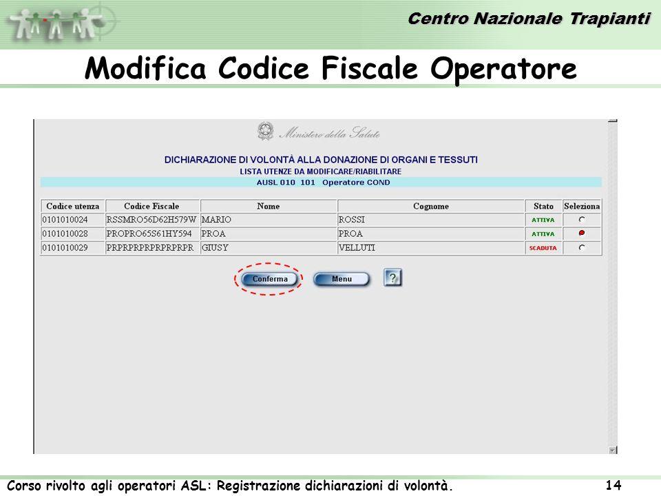 Centro Nazionale Trapianti Corso rivolto agli operatori ASL: Registrazione dichiarazioni di volontà. 14 Modifica Codice Fiscale Operatore
