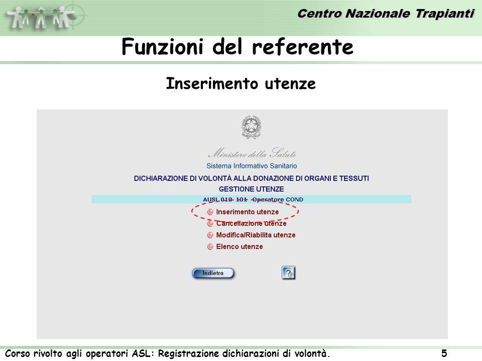 Centro Nazionale Trapianti Corso rivolto agli operatori ASL: Registrazione dichiarazioni di volontà. 5 Inserimento utenze Funzioni del referente