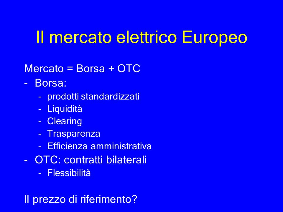 Il mercato elettrico Europeo Mercato = Borsa + OTC -Borsa: -prodotti standardizzati -Liquidità -Clearing -Trasparenza -Efficienza amministrativa -OTC: