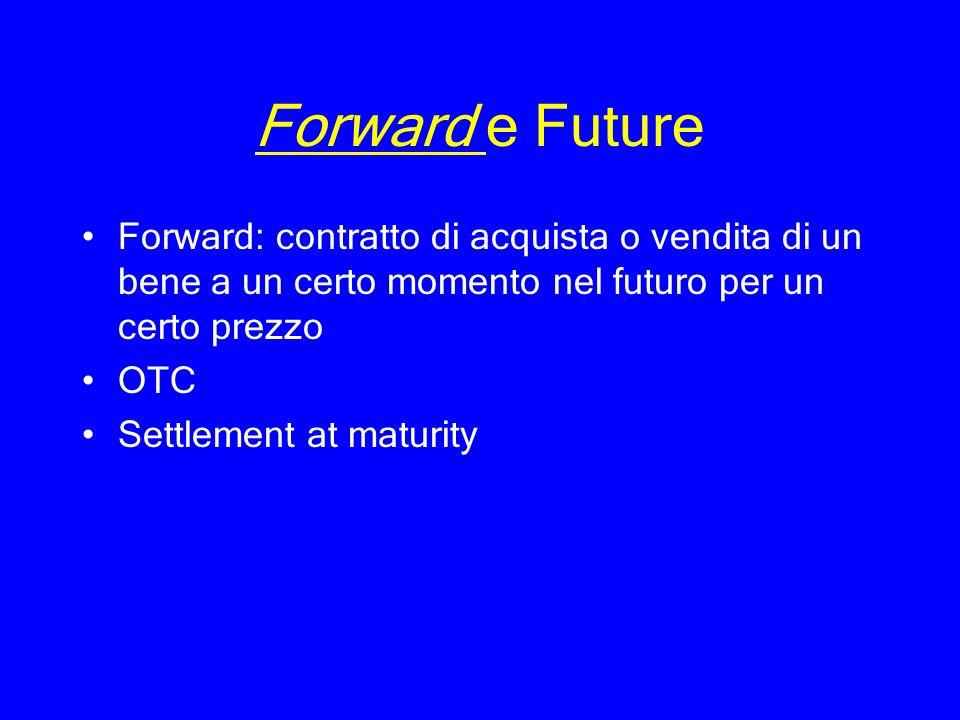 Forward e Future Forward: contratto di acquista o vendita di un bene a un certo momento nel futuro per un certo prezzo OTC Settlement at maturity