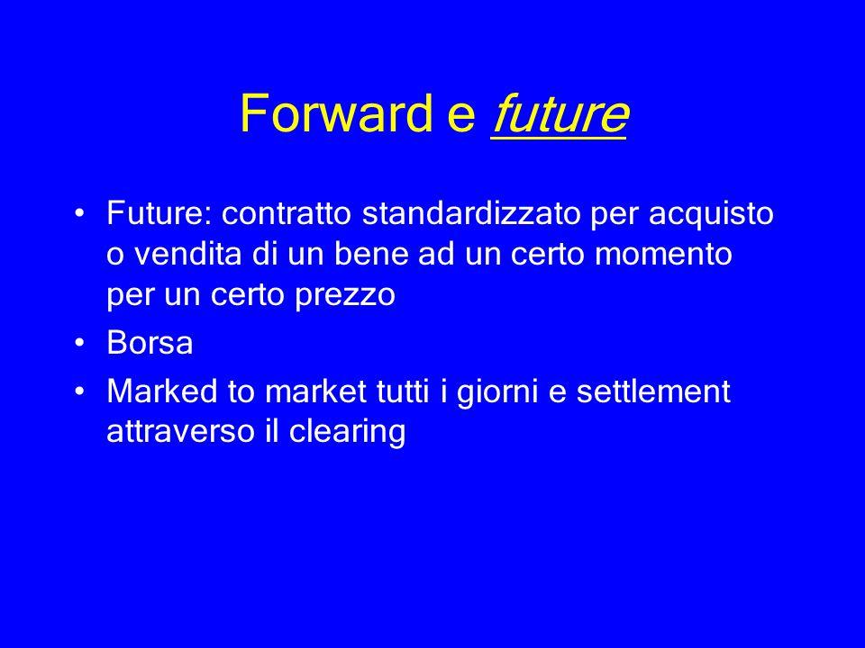 Forward e future Future: contratto standardizzato per acquisto o vendita di un bene ad un certo momento per un certo prezzo Borsa Marked to market tut