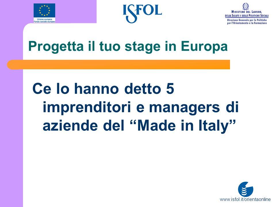 www.isfol.it/orientaonline Progetta il tuo stage in Europa Ce lo hanno detto 5 imprenditori e managers di aziende del Made in Italy