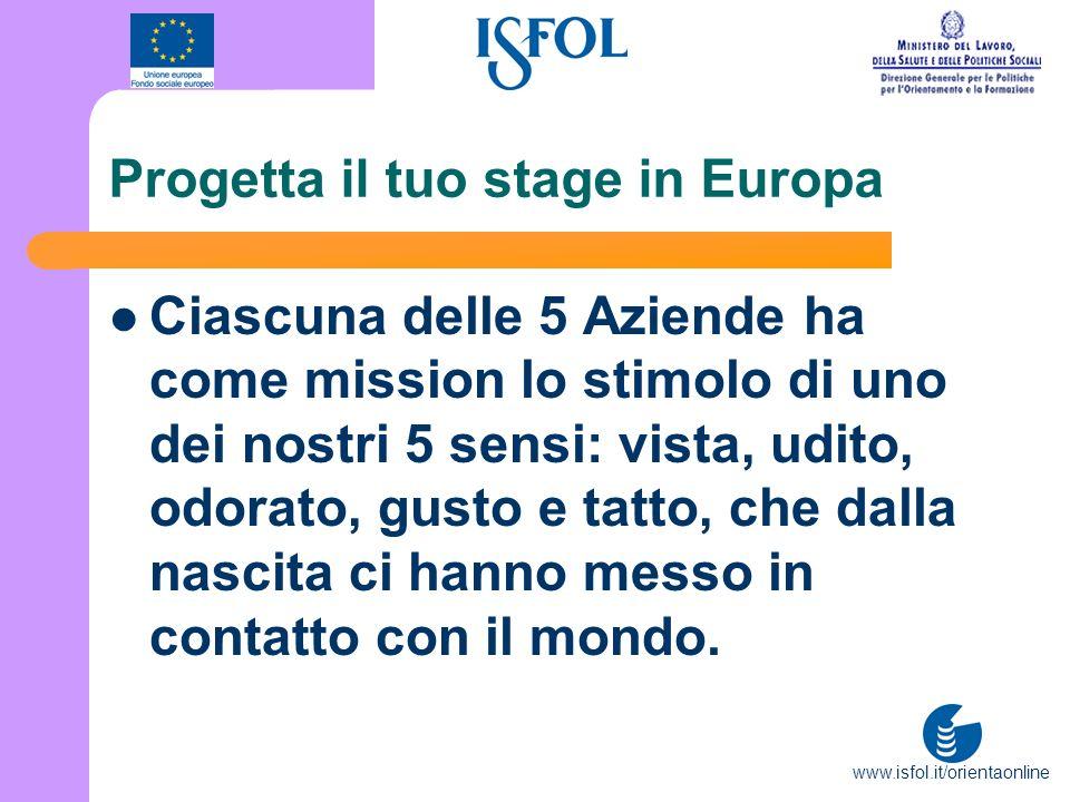 www.isfol.it/orientaonline Progetta il tuo stage in Europa Ciascuna delle 5 Aziende ha come mission lo stimolo di uno dei nostri 5 sensi: vista, udito