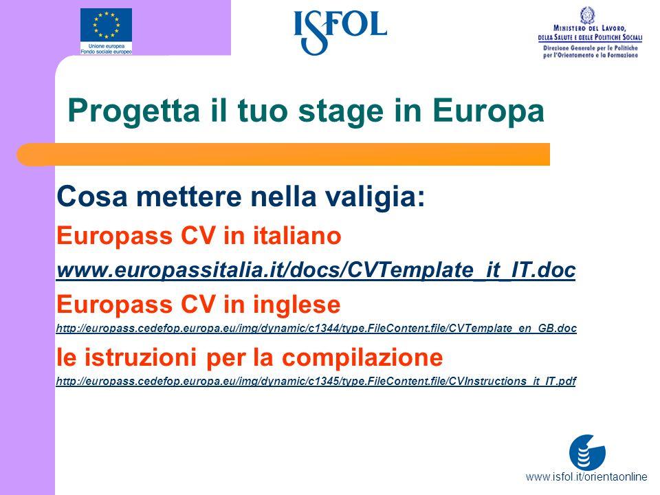 www.isfol.it/orientaonline Progetta il tuo stage in Europa Cosa mettere nella valigia: Europass CV in italiano www.europassitalia.it/docs/CVTemplate_i