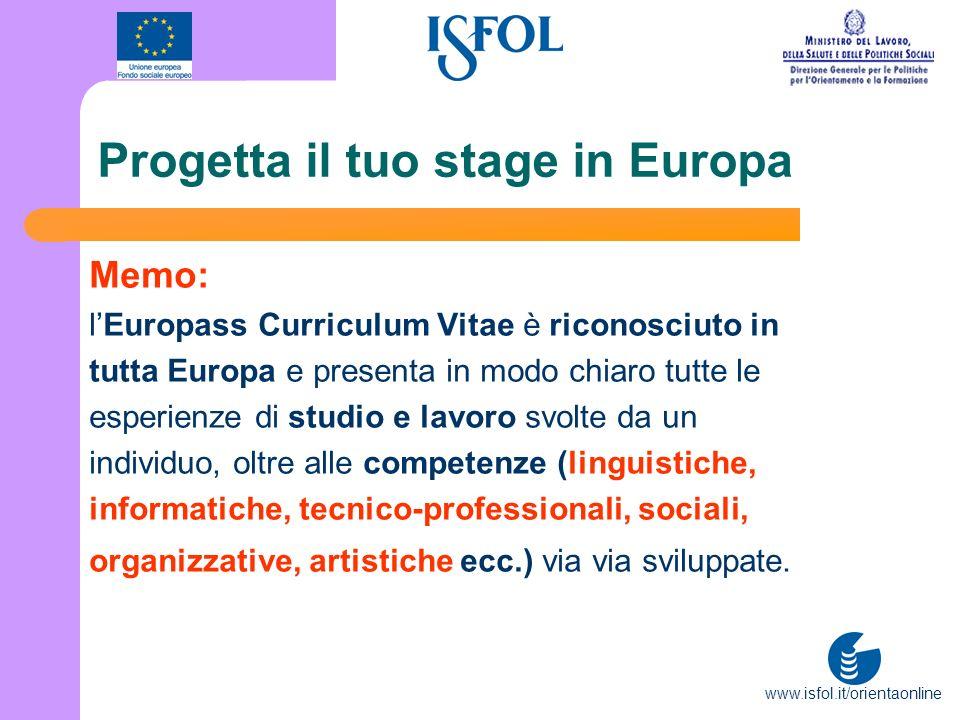 www.isfol.it/orientaonline Progetta il tuo stage in Europa Memo: lEuropass Curriculum Vitae è riconosciuto in tutta Europa e presenta in modo chiaro t