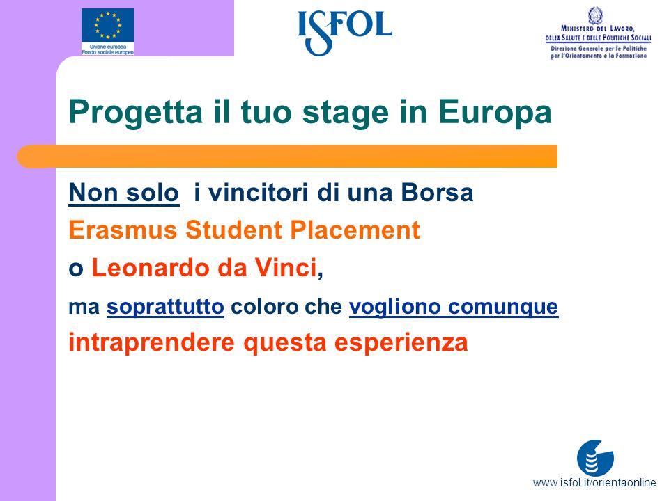 www.isfol.it/orientaonline Progetta il tuo stage in Europa Non solo i vincitori di una Borsa Erasmus Student Placement o Leonardo da Vinci, ma sopratt