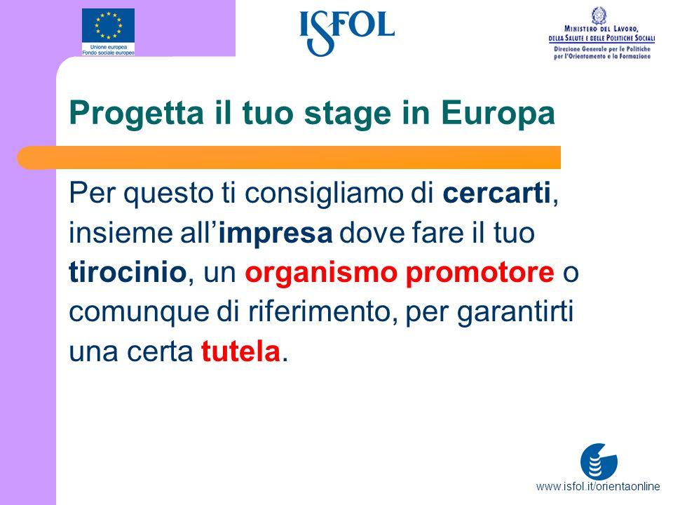 www.isfol.it/orientaonline Progetta il tuo stage in Europa Per questo ti consigliamo di cercarti, insieme allimpresa dove fare il tuo tirocinio, un or