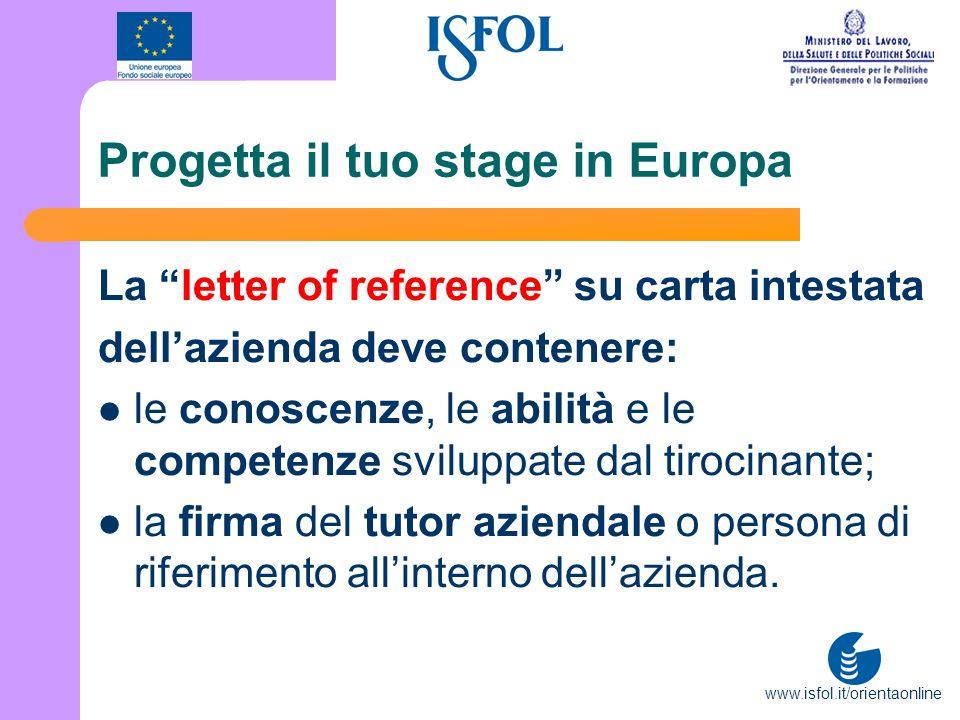www.isfol.it/orientaonline Progetta il tuo stage in Europa La letter of reference su carta intestata dellazienda deve contenere: le conoscenze, le abi