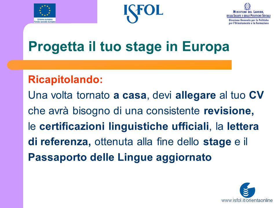www.isfol.it/orientaonline Progetta il tuo stage in Europa Ricapitolando: Una volta tornato a casa, devi allegare al tuo CV che avrà bisogno di una co