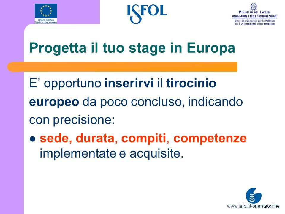 www.isfol.it/orientaonline Progetta il tuo stage in Europa E opportuno inserirvi il tirocinio europeo da poco concluso, indicando con precisione: sede