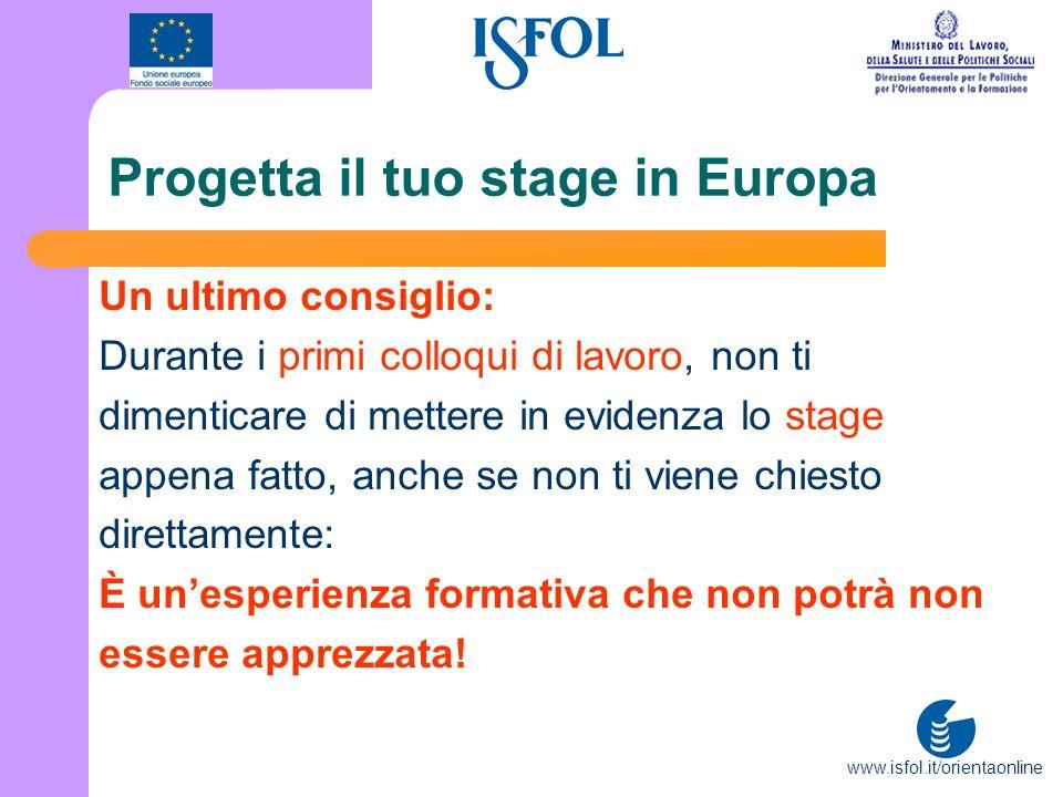 www.isfol.it/orientaonline Progetta il tuo stage in Europa Un ultimo consiglio: Durante i primi colloqui di lavoro, non ti dimenticare di mettere in e
