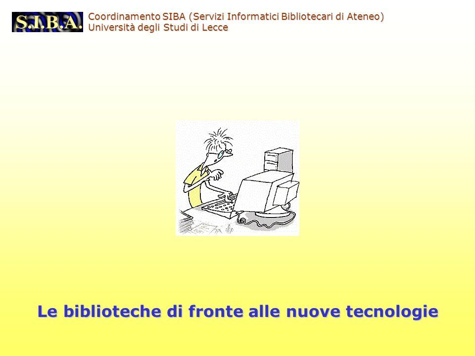 Coordinamento SIBA (Servizi Informatici Bibliotecari di Ateneo) Università degli Studi di Lecce Le biblioteche di fronte alle nuove tecnologie