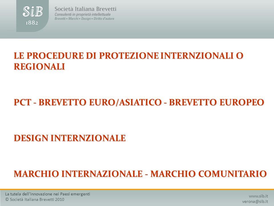 LE PROCEDURE DI PROTEZIONE INTERNZIONALI O REGIONALI PCT - BREVETTO EURO/ASIATICO - BREVETTO EUROPEO DESIGN INTERNZIONALE MARCHIO INTERNAZIONALE - MARCHIO COMUNITARIO www.sib.it verona@sib.it La tutela dell innovazione nei Paesi emergenti © Società Italiana Brevetti 2010