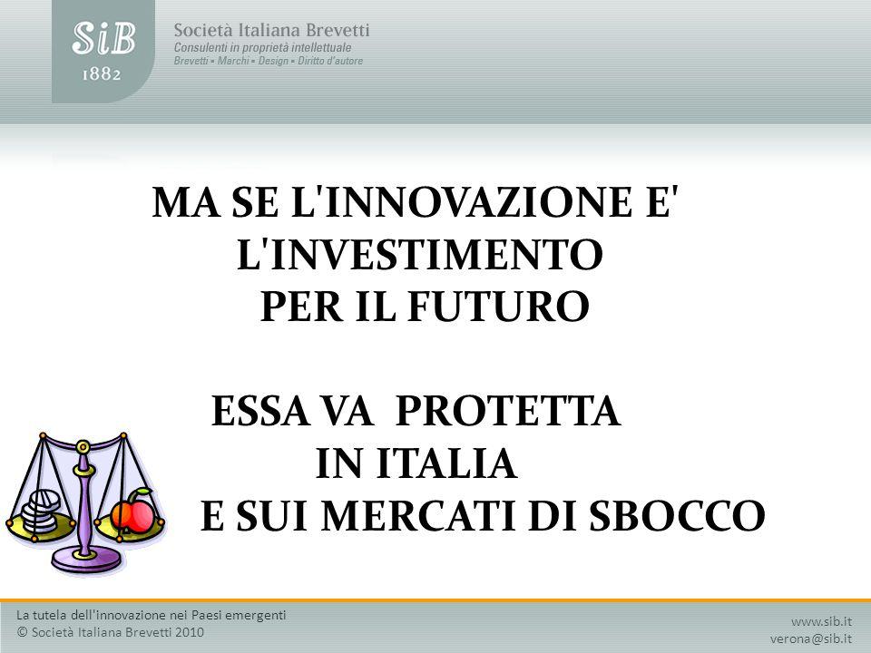 MA SE L'INNOVAZIONE E' L'INVESTIMENTO PER IL FUTURO ESSA VA PROTETTA IN ITALIA E SUI MERCATI DI SBOCCO www.sib.it verona@sib.it La tutela dell'innovaz